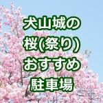 犬山城の桜祭り2017!駐車場のおすすめ5選!無料から臨時まで!